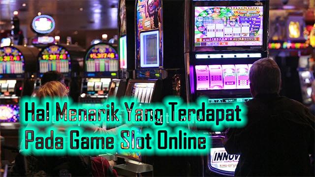 Hal Menarik Yang Terdapat Pada Game Slot Online